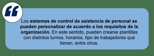 Lossistemas de control de asistencia de personalse pueden personalizar de acuerdo a los requisitos de la organización. En este sentido, pueden crearse plantillas con distintos turnos, horarios, tipo de trabajadores que tienen, entre otros.